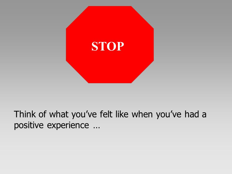 Think of what you've felt like when you've had a positive experience …