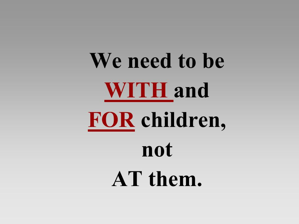 We need to be WITH and FOR children, not AT them.