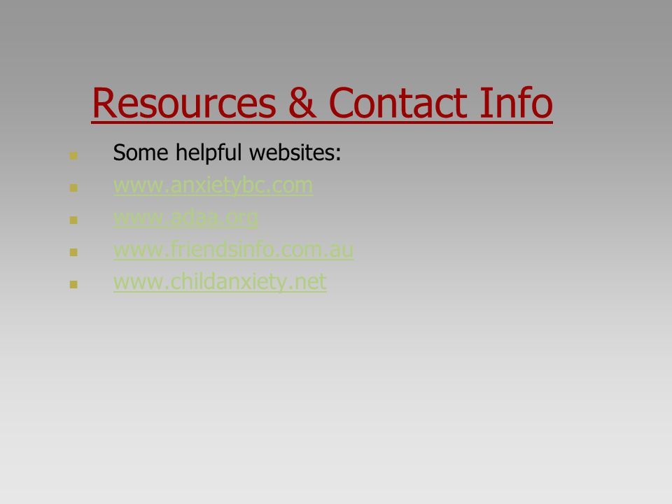 Resources & Contact Info Some helpful websites: www.anxietybc.com. www.adaa.org. www.friendsinfo.com.au.