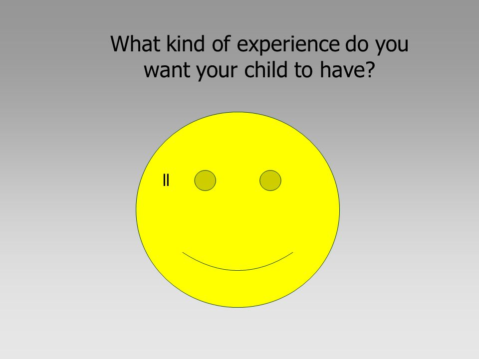 What kind of experience do you want your child to have