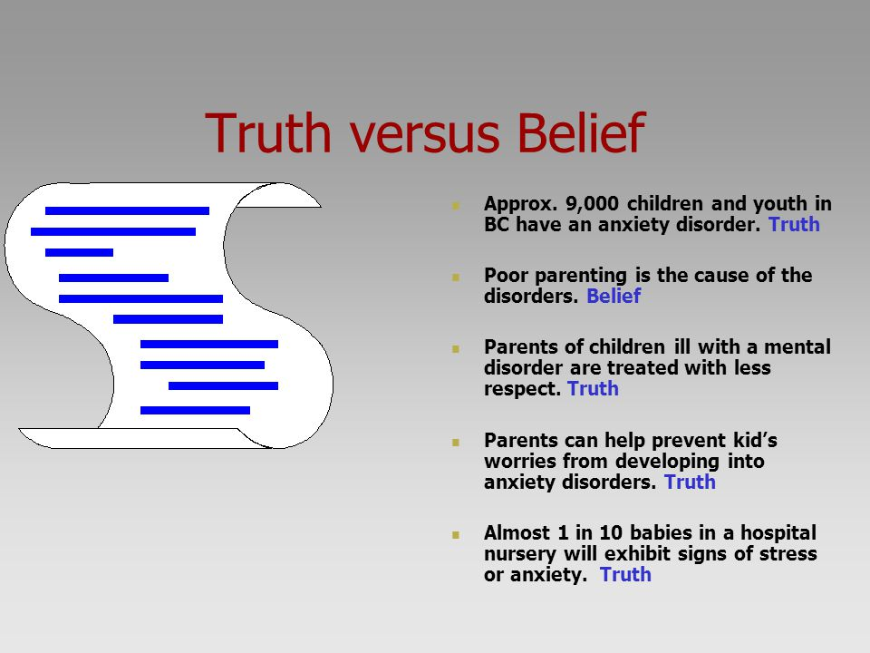 Truth versus Belief Approx. 9,000 children and youth in BC have an anxiety disorder. Truth. Poor parenting is the cause of the disorders. Belief.