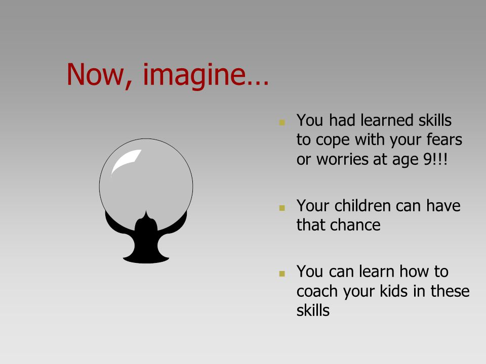 Now, imagine… You had learned skills to cope with your fears or worries at age 9!!! Your children can have that chance.
