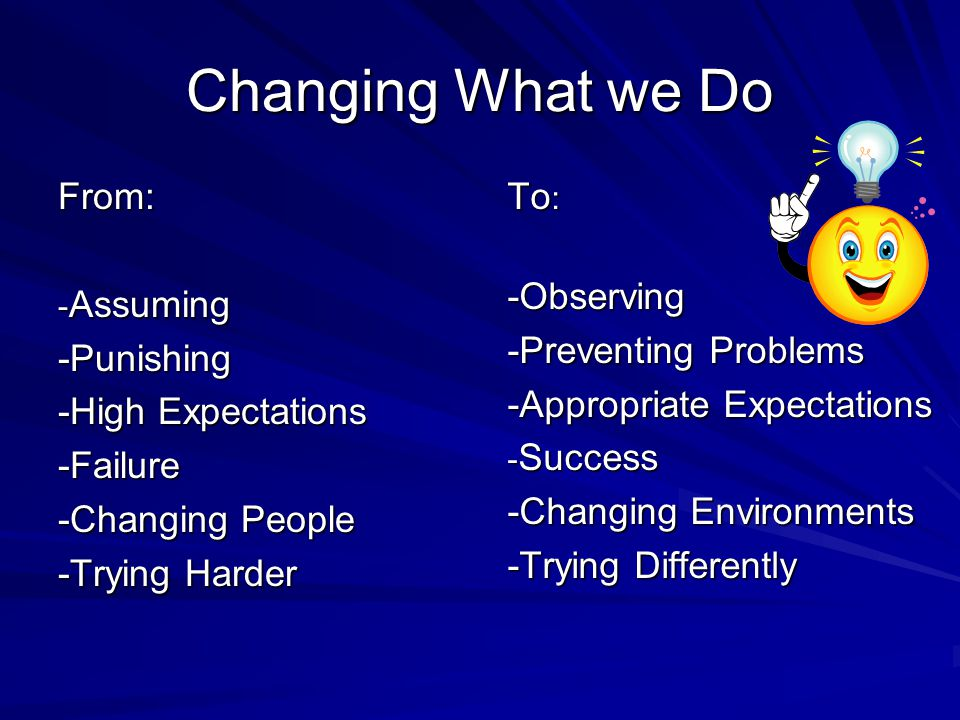 Changing What we Do From: -Punishing -High Expectations -Failure