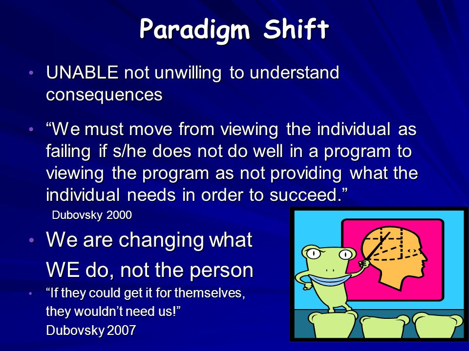 Paradigm Shift We are changing what WE do, not the person