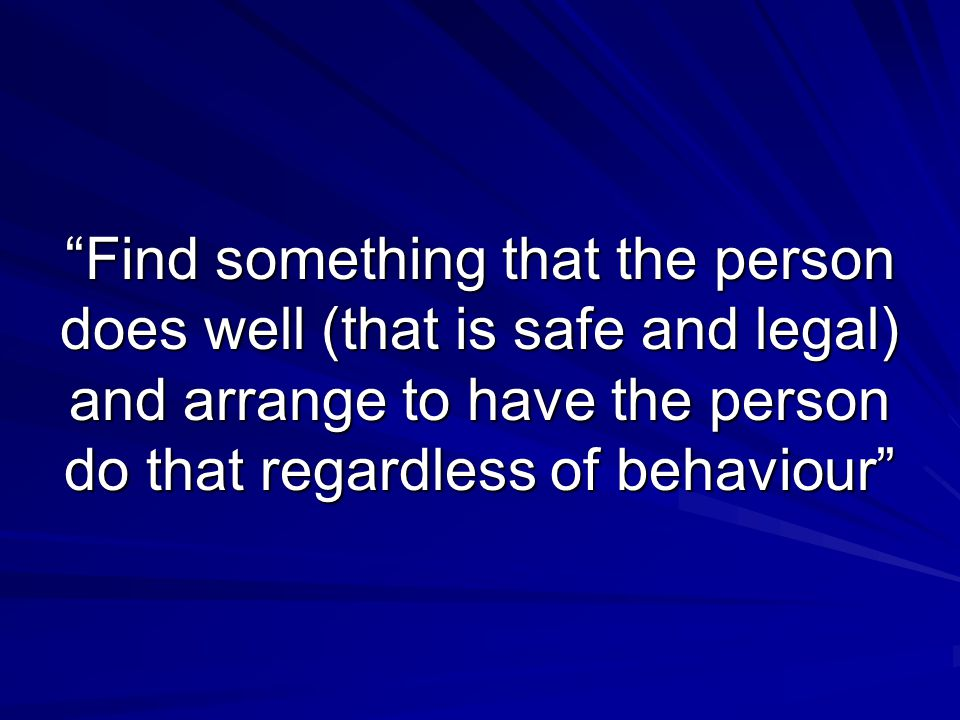 Find something that the person does well (that is safe and legal) and arrange to have the person do that regardless of behaviour