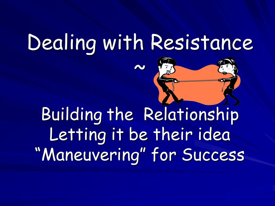 Dealing with Resistance ~ Building the Relationship Letting it be their idea Maneuvering for Success