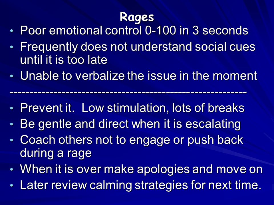 Rages Poor emotional control 0-100 in 3 seconds. Frequently does not understand social cues until it is too late.