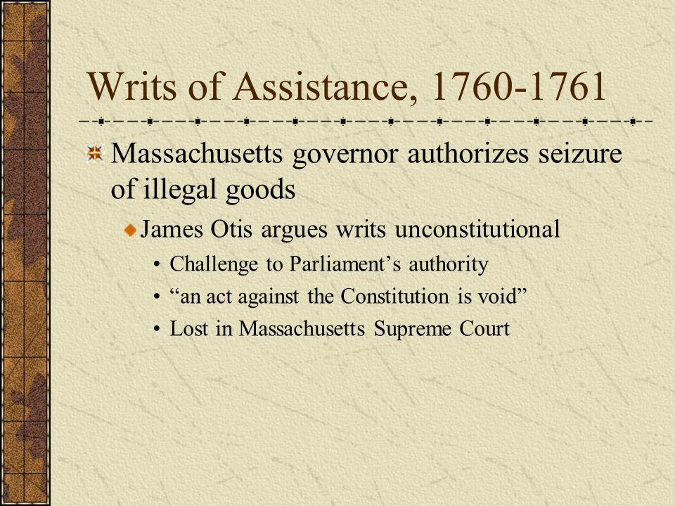 Writs of Assistance, 1760-1761Massachusetts governor authorizes seizure of illegal goods. James Otis argues writs unconstitutional.
