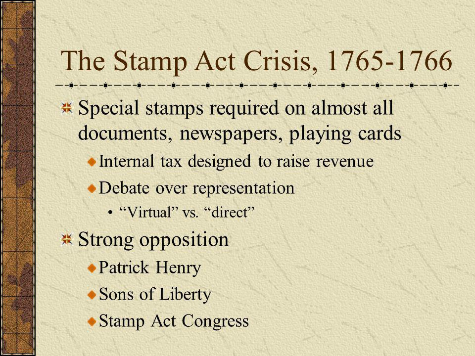 The Stamp Act Crisis, 1765-1766 Special stamps required on almost all documents, newspapers, playing cards.