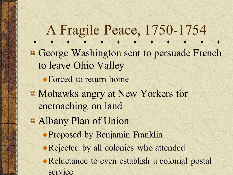 A Fragile Peace, 1750-1754 George Washington sent to persuade French to leave Ohio Valley. Forced to return home.