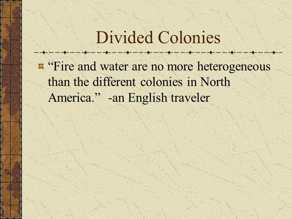 Divided Colonies Fire and water are no more heterogeneous than the different colonies in North America. -an English traveler.