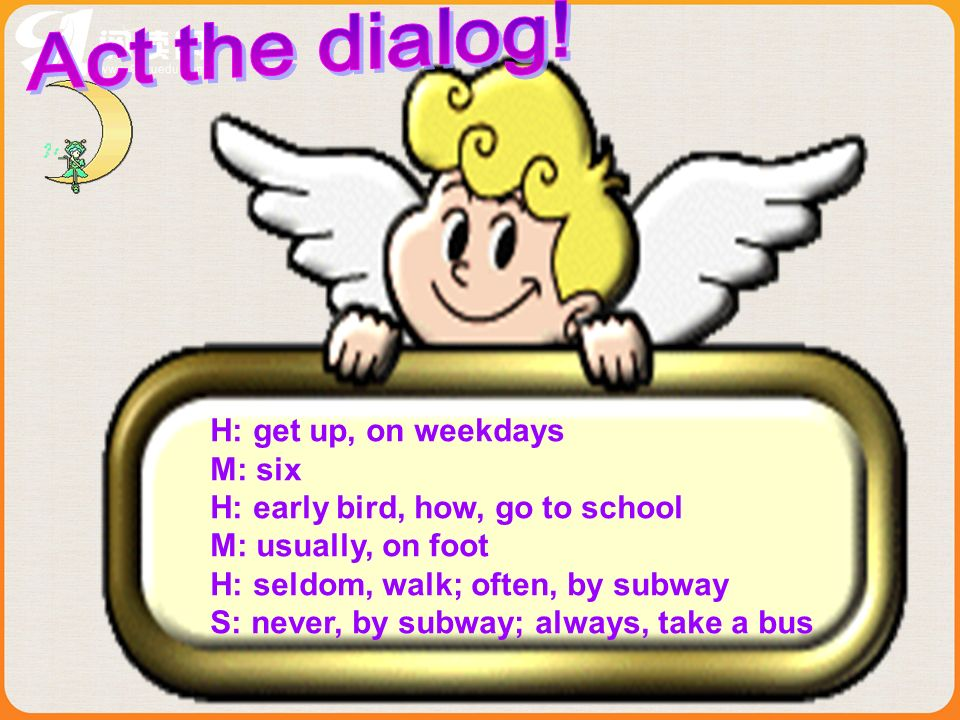 Act the dialog! H: get up, on weekdays M: six