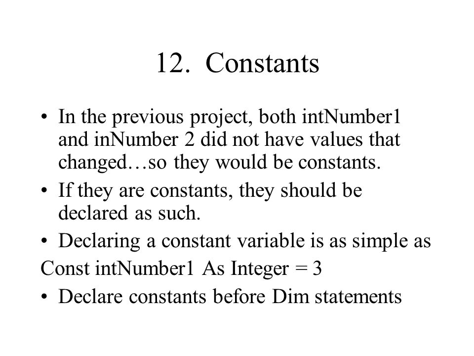 12. Constants In the previous project, both intNumber1 and inNumber 2 did not have values that changed…so they would be constants.