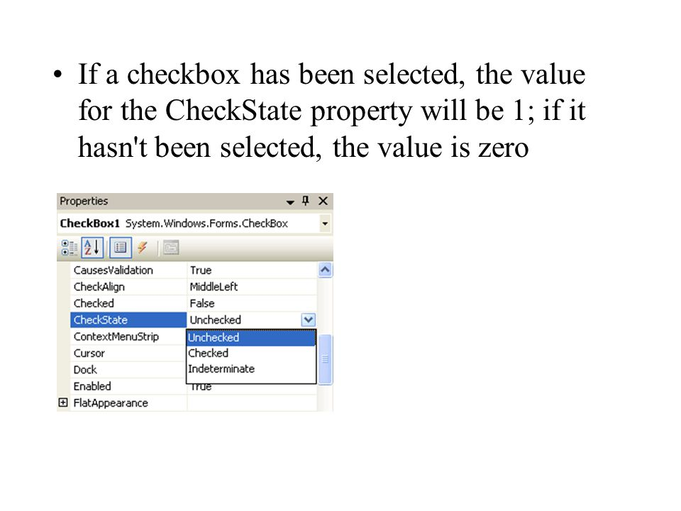 If a checkbox has been selected, the value for the CheckState property will be 1; if it hasn t been selected, the value is zero