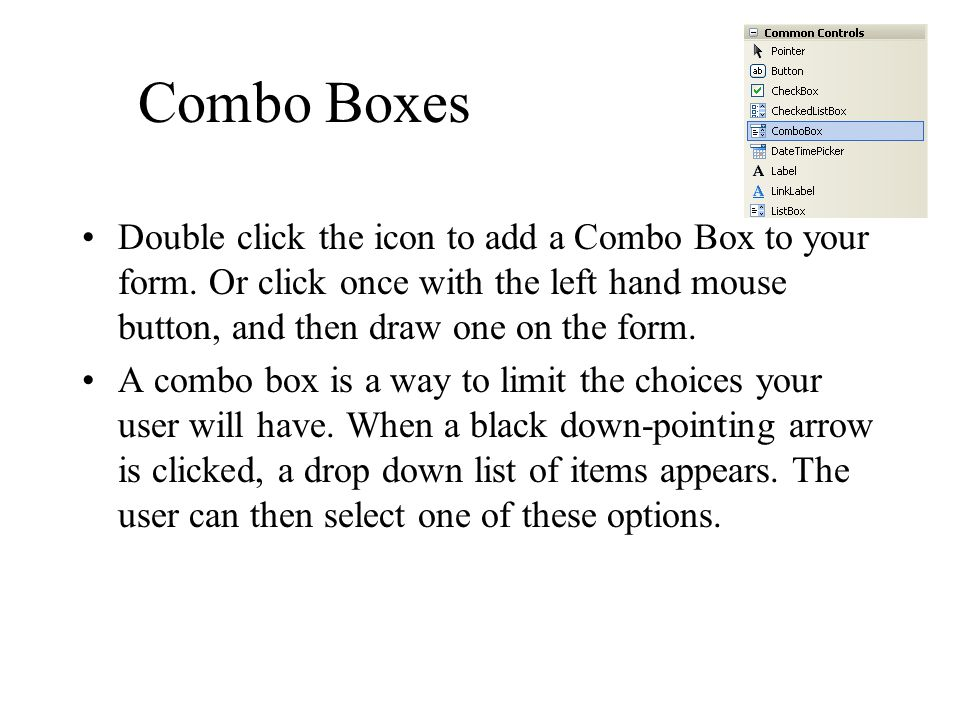 Combo Boxes Double click the icon to add a Combo Box to your form. Or click once with the left hand mouse button, and then draw one on the form.