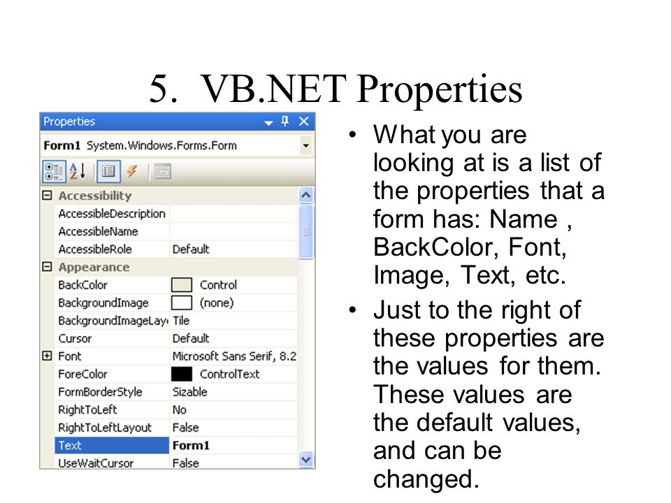 5. VB.NET Properties What you are looking at is a list of the properties that a form has: Name , BackColor, Font, Image, Text, etc.