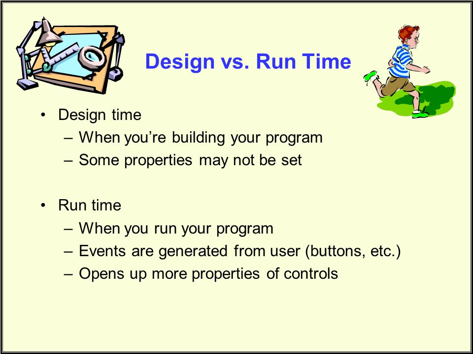 Design vs. Run Time Design time When you're building your program