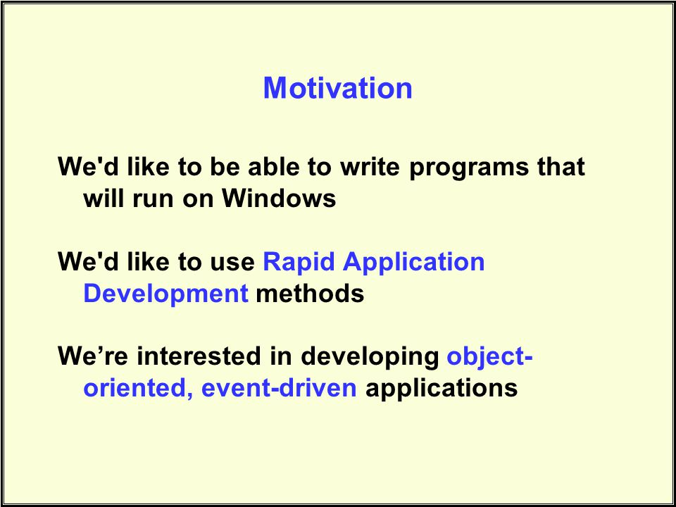 Motivation We d like to be able to write programs that will run on Windows. We d like to use Rapid Application Development methods.