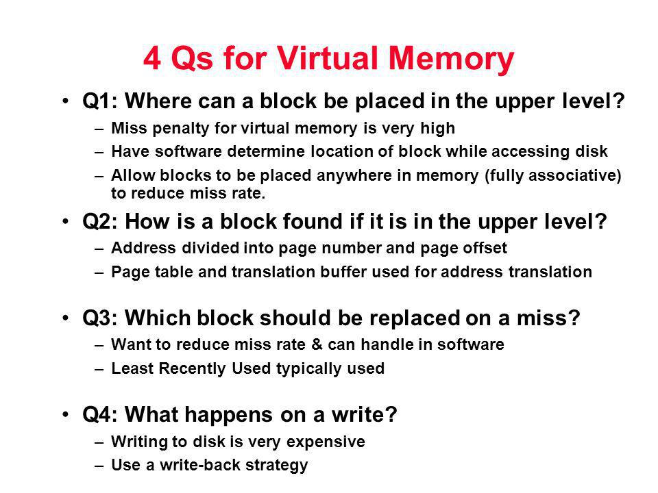 4 Qs for Virtual Memory Q1: Where can a block be placed in the upper level Miss penalty for virtual memory is very high.