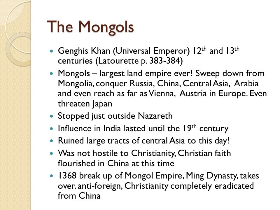 The Mongols Genghis Khan (Universal Emperor) 12th and 13th centuries (Latourette p. 383-384)