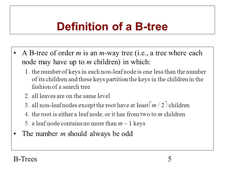 Definition of a B-tree A B-tree of order m is an m-way tree (i.e., a tree where each node may have up to m children) in which: