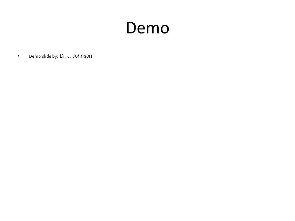 Demo Demo slide by: Dr. J. Johnson