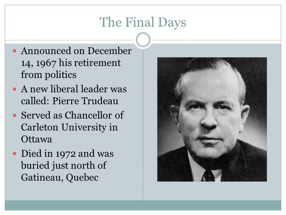The Final Days Announced on December 14, 1967 his retirement from politics. A new liberal leader was called: Pierre Trudeau.