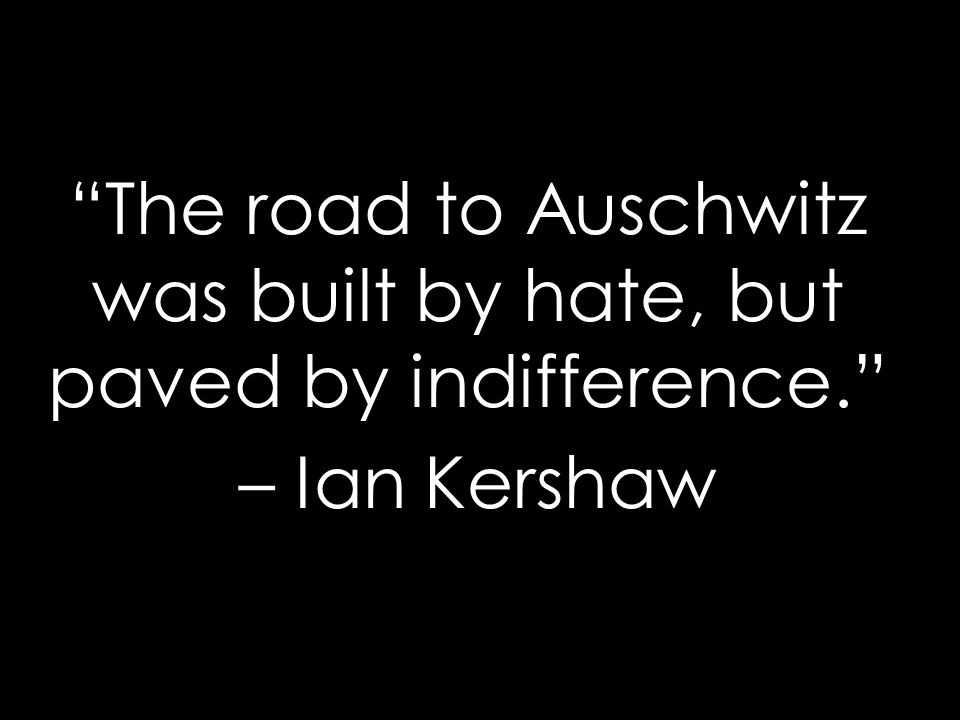 The road to Auschwitz was built by hate, but paved by indifference