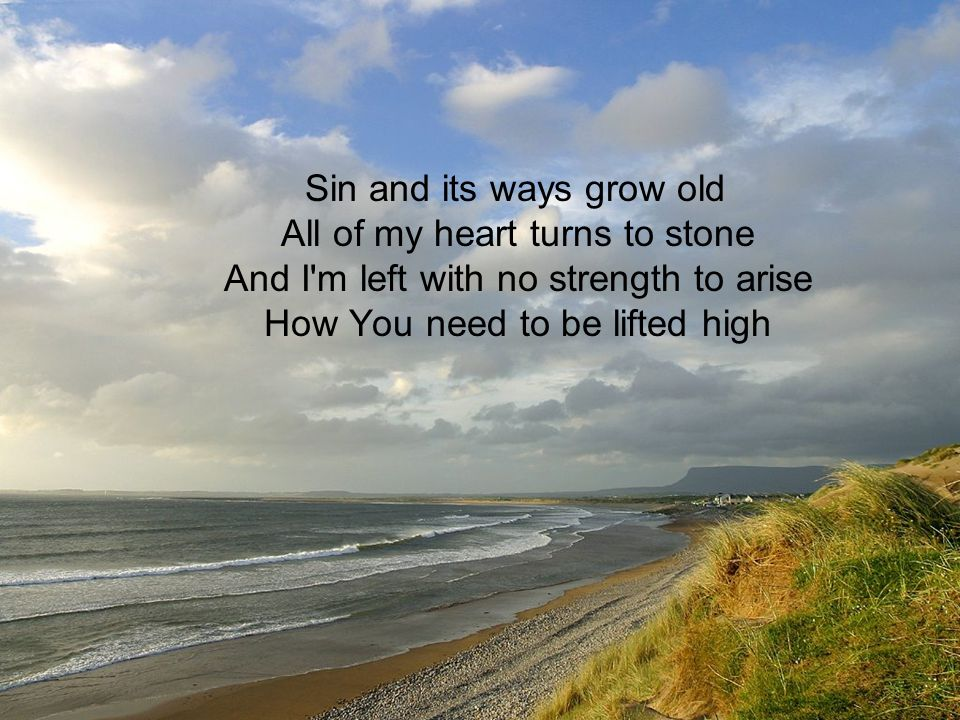 Sin and its ways grow old All of my heart turns to stone And I m left with no strength to arise How You need to be lifted high