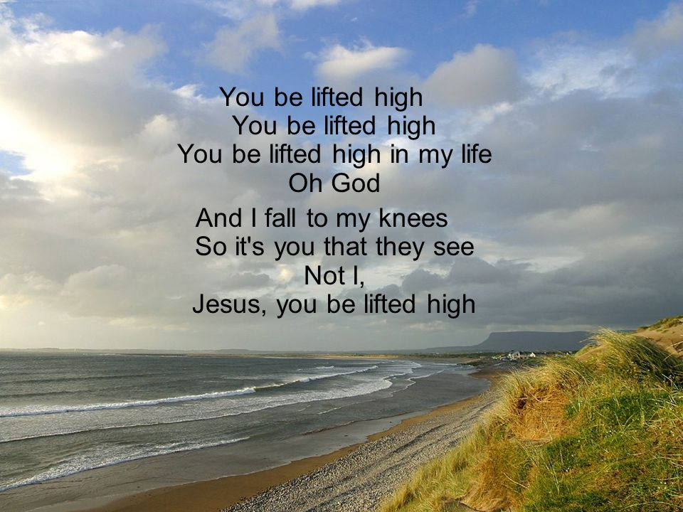 You be lifted high You be lifted high You be lifted high in my life Oh God