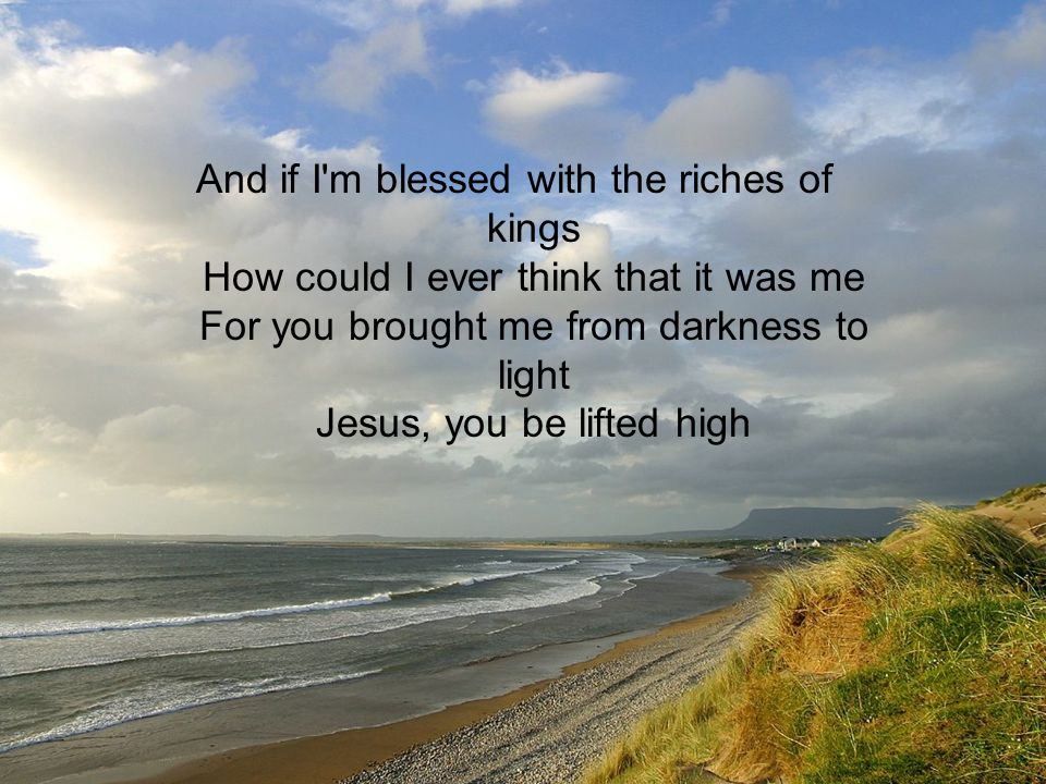 And if I m blessed with the riches of kings How could I ever think that it was me For you brought me from darkness to light Jesus, you be lifted high