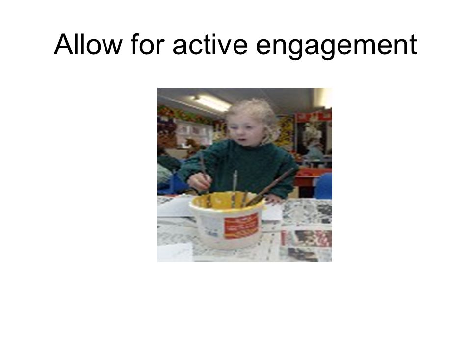 Allow for active engagement