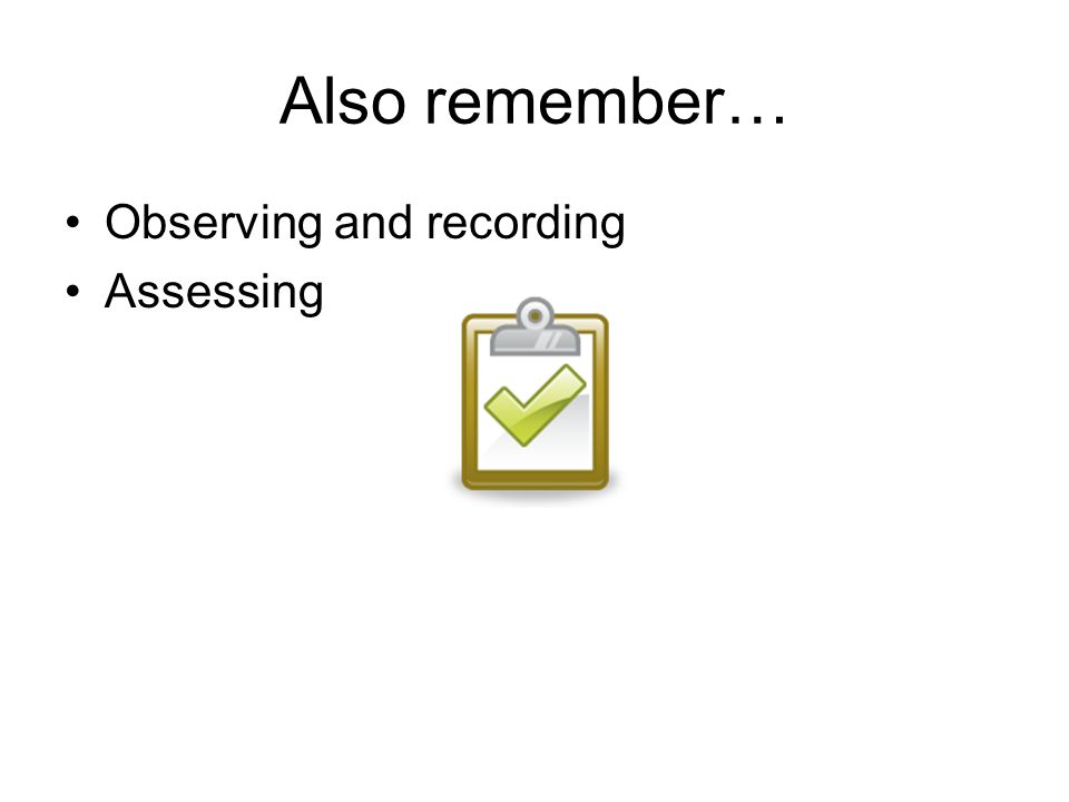 Also remember… Observing and recording Assessing