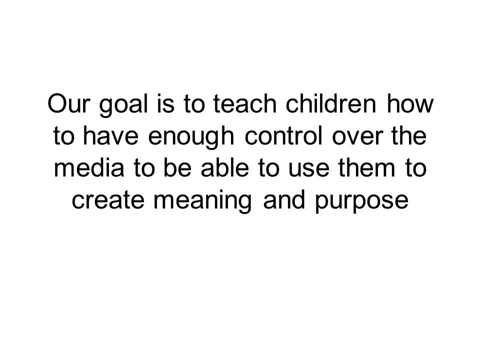 Our goal is to teach children how to have enough control over the media to be able to use them to create meaning and purpose