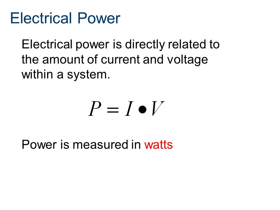 Electrical Power Electrical power is directly related to the amount of current and voltage within a system.