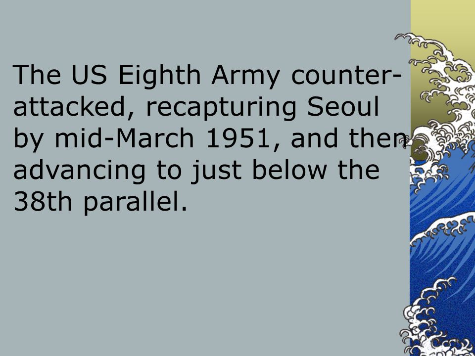 The US Eighth Army counter-attacked, recapturing Seoul by mid-March 1951, and then advancing to just below the 38th parallel.