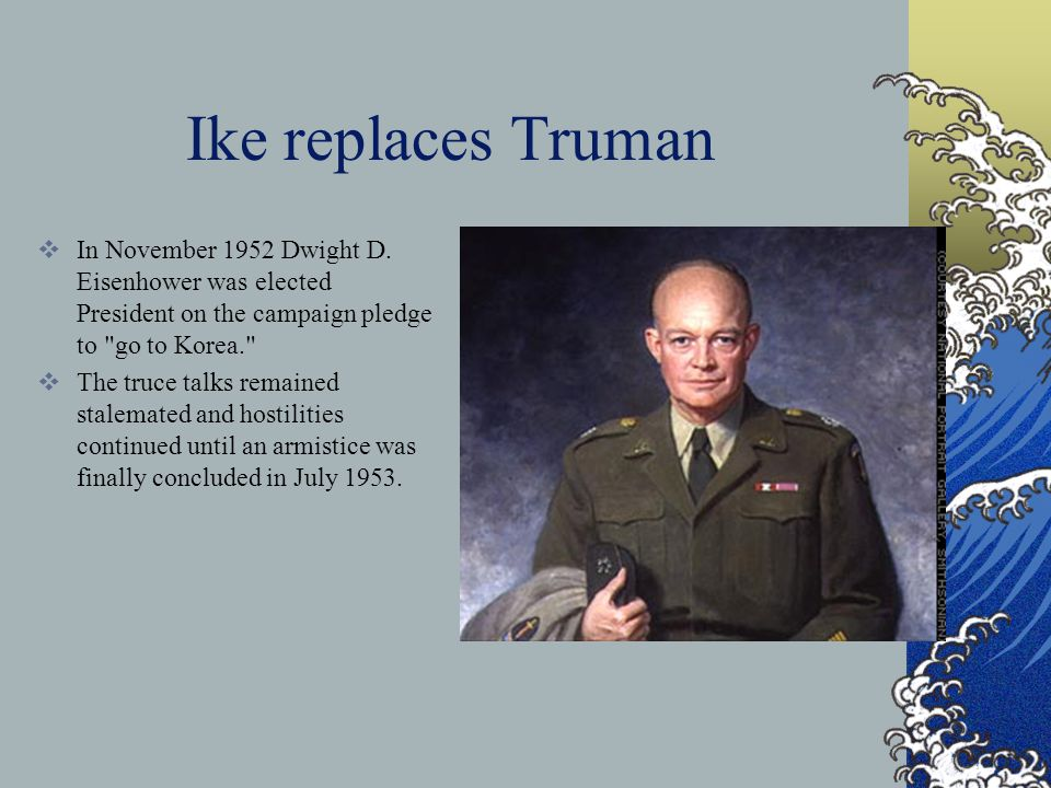 Ike replaces Truman In November 1952 Dwight D. Eisenhower was elected President on the campaign pledge to go to Korea.