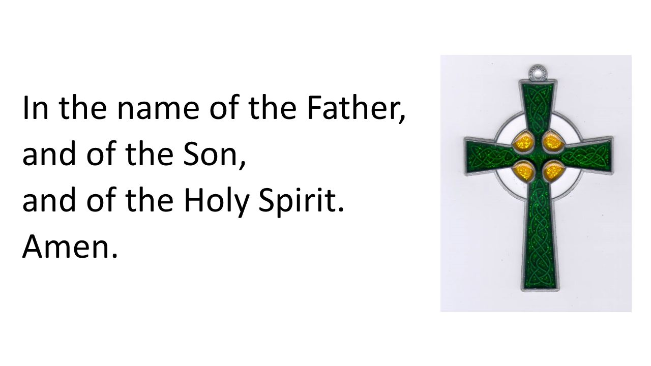 In the name of the Father, and of the Son, and of the Holy Spirit. Amen.