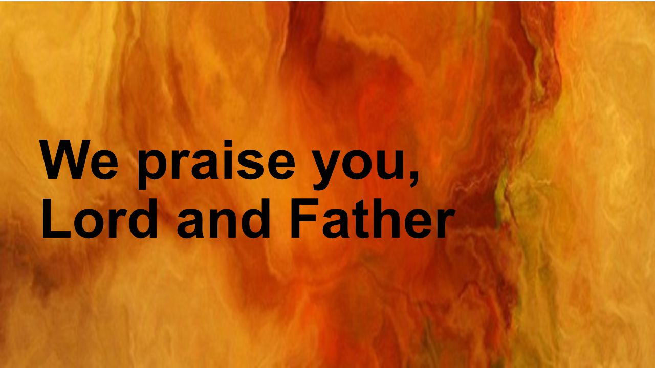 We praise you, Lord and Father