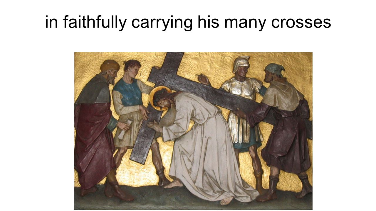 in faithfully carrying his many crosses