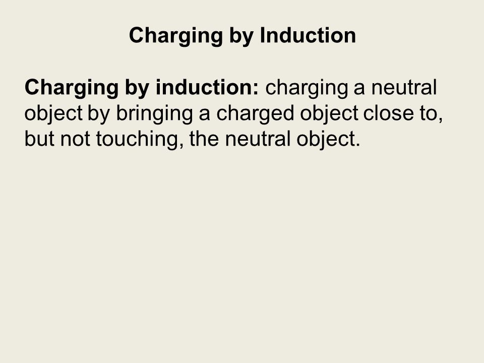 Charging by Induction Charging by induction: charging a neutral object by bringing a charged object close to, but not touching, the neutral object.