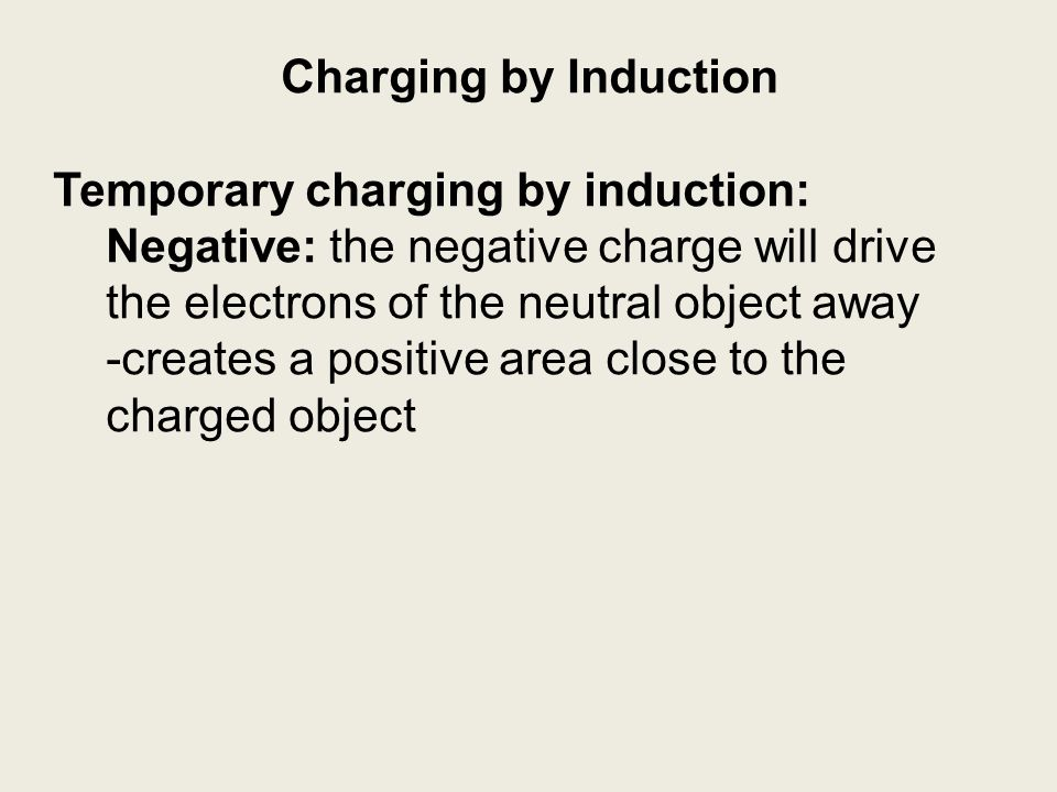 Charging by Induction Temporary charging by induction: Negative: the negative charge will drive the electrons of the neutral object away.