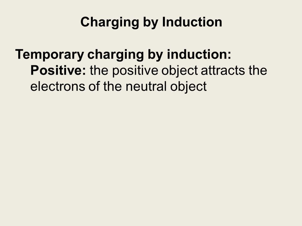 Charging by Induction Temporary charging by induction: Positive: the positive object attracts the electrons of the neutral object.
