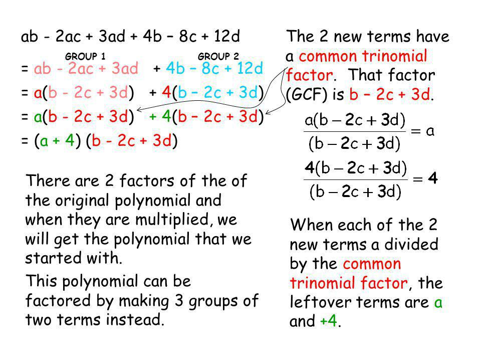 ab - 2ac + 3ad + 4b – 8c + 12d The 2 new terms have a common trinomial factor. That factor (GCF) is b – 2c + 3d.