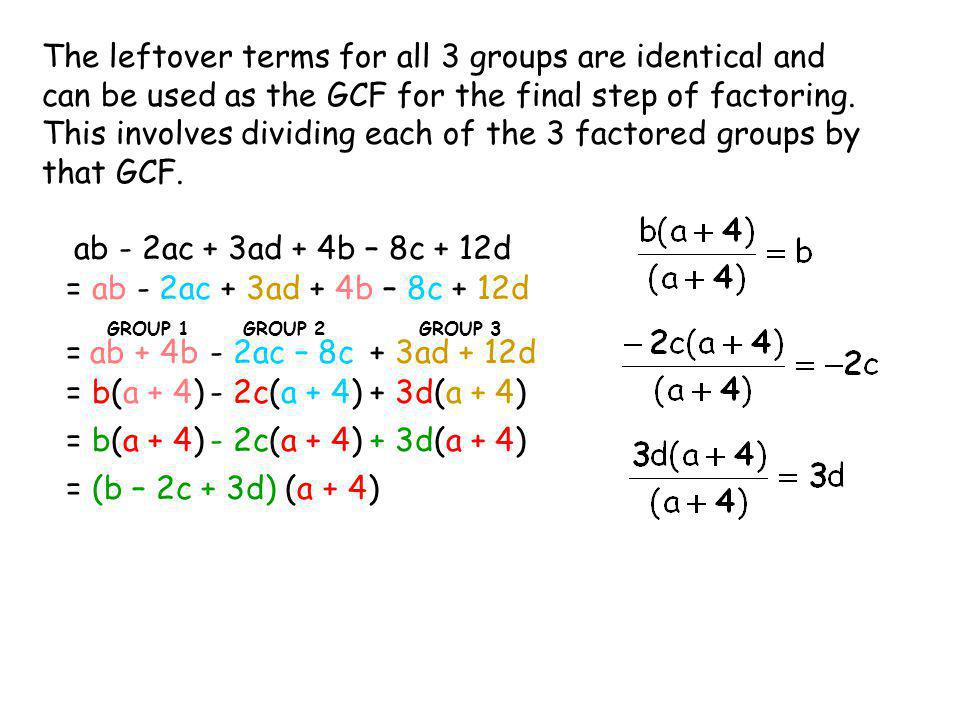The leftover terms for all 3 groups are identical and can be used as the GCF for the final step of factoring. This involves dividing each of the 3 factored groups by that GCF.