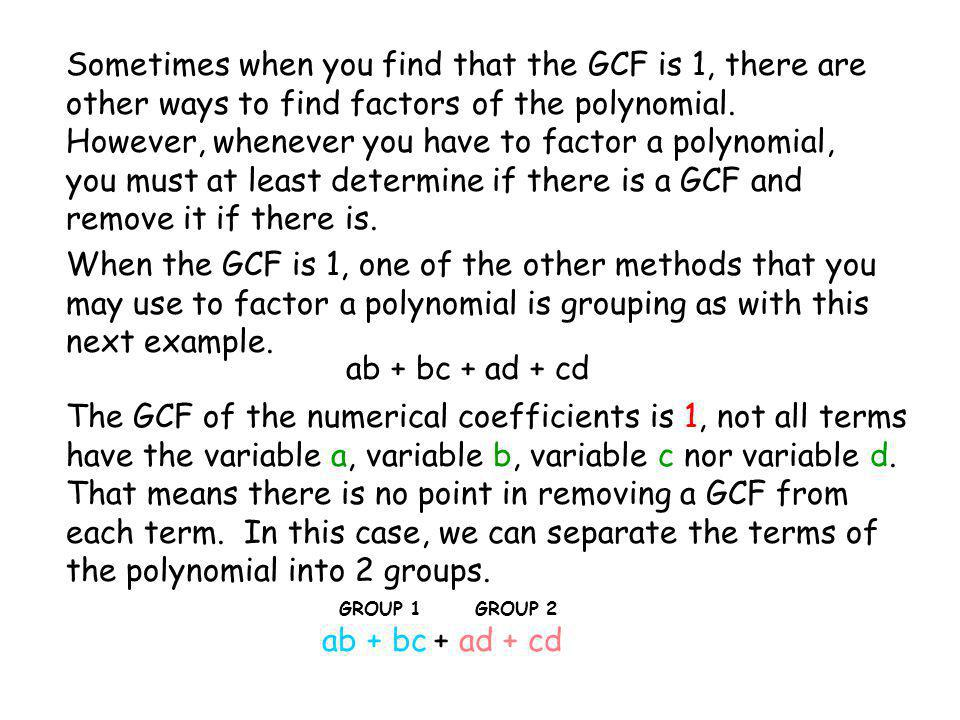Sometimes when you find that the GCF is 1, there are other ways to find factors of the polynomial. However, whenever you have to factor a polynomial, you must at least determine if there is a GCF and remove it if there is.