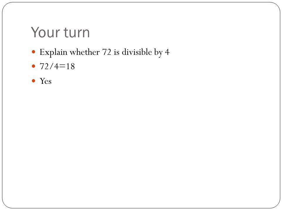 Your turn Explain whether 72 is divisible by 4 72/4=18 Yes