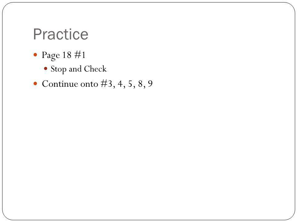 Practice Page 18 #1 Stop and Check Continue onto #3, 4, 5, 8, 9