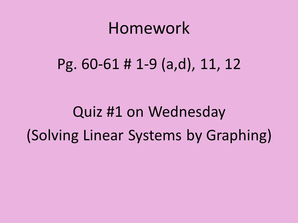 Homework Pg. 60-61 # 1-9 (a,d), 11, 12 Quiz #1 on Wednesday (Solving Linear Systems by Graphing)