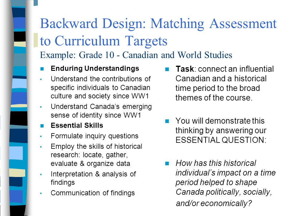Backward Design: Matching Assessment to Curriculum Targets Example: Grade 10 - Canadian and World Studies